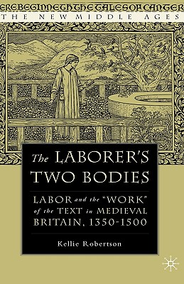 The Laborer's Two Bodies: Literary and Legal Productions in Britain, 1350-1500 (The New Middle Ages), Robertson, K.