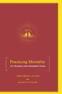 Practicing Mortality: Art, Philosophy, and Contemplative Seeing, Dustin, Christopher A.; Ziegler, Joanna E.