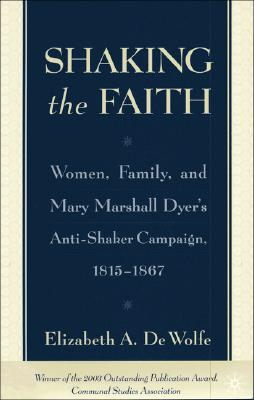 Shaking the Faith: Women, Family, and Mary Marshall Dyer's Anti-Shaker Campaign, 1815-1867, Elizabeth De Wolfe