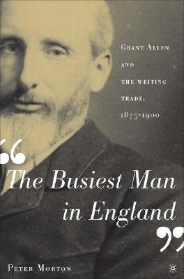 The Busiest Man in England: Grant Allen and the Writing Trade, 1875-1900, Morton, P.