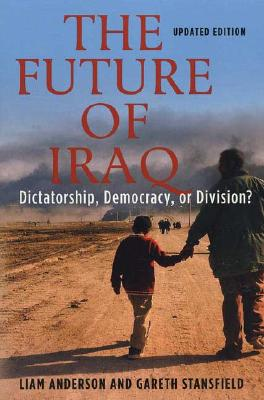 The Future of Iraq: Dictatorship, Democracy, or Division?, Anderson, Liam; Stansfield, Gareth