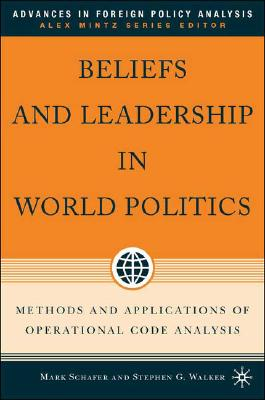 Beliefs and Leadership in World Politics: Methods and Applications of Operational Code Analysis (Advances in Foreign Policy Analysis)