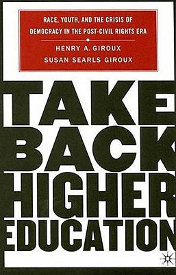 Take Back Higher Education: Race, Youth, and the Crisis of Democracy in the Post-Civil Rights Era, Giroux, H.