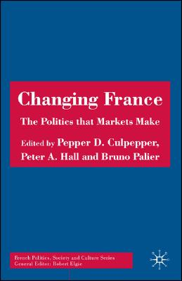 Image for Changing France: The Politics that Markets Make (French Politics, Society and Culture)