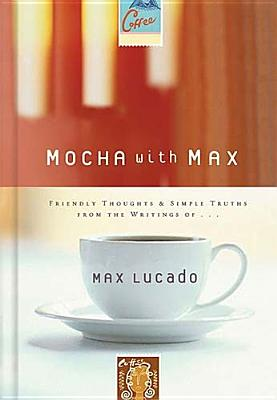 Image for Mocha With Max: Friendly Thoughts & Simple Truths From The Writings Of Max Lucado