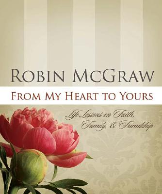From My Heart To Yours: Life Lessons On Faith Family And Friendship, Robin Mcgraw