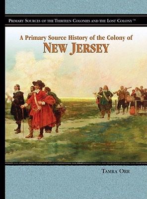 A Primary Source History of the Colony of New Jersey (Primary Sources of the Thirteen Colonies and the Lost Colony), Tamra Orr (Author)