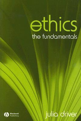 Ethics: The Fundamentals (Fundamentals of Philosophy), Julia Driver