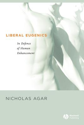 Liberal Eugenics: In Defence of Human Enhancement, Agar, Nicholas