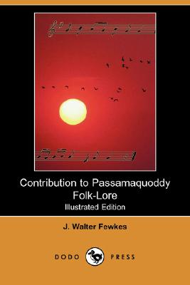Contribution to Passamaquoddy Folk-Lore (Illustrated Edition) (Dodo Press), Fewkes, J. Walter