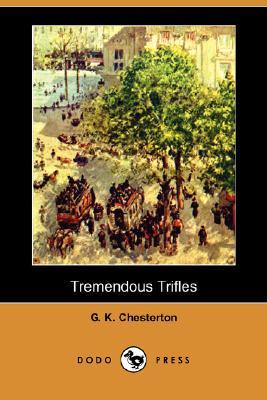 Tremendous Trifles (Dodo Press), Chesterton, G. K.