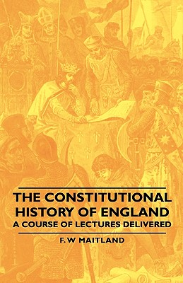 The Constitutional History of England - A Course of Lectures Delivered, Maitland, F. W.
