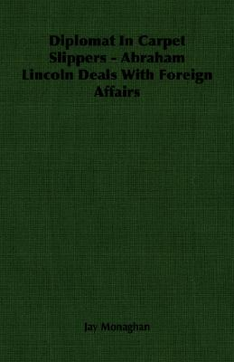 Diplomat In Carpet Slippers - Abraham Lincoln Deals With Foreign Affairs, Monaghan, Jay
