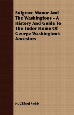 Sulgrave Manor and the Washingtons - A History and Guide to the Tudor Home of George Washington's Ancestors, Smith, H. Cliford