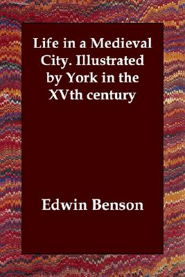 Life in a Medieval City. Illustrated by York in the XVth century, Benson, Edwin