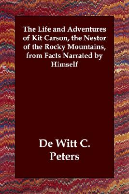 The Life and Adventures of Kit Carson, the Nestor of the Rocky Mountains, from Facts Narrated by Himself, Peters, De Witt C.