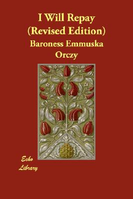 I Will Repay (Revised Edition), Orczy, Emmuska; Orczy, Baroness Emmuska
