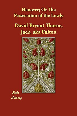 Hanover; Or The Persecution of the Lowly, Thorne, Jack aka Fulton David Bryant