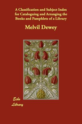 A Classification and Subject Index for Cataloguing and Arranging the Books and Pamphlets of a Library, Dewey, Melvil