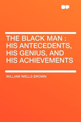 The Black Man: His Antecedents, His Genius, and His Achievements, William Wells Brown (Author)