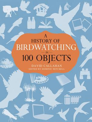A History of Birdwatching in 100 Objects, Callahan, David