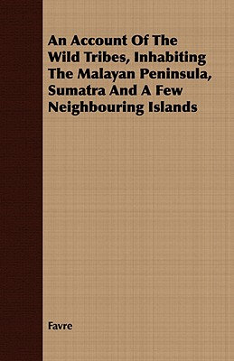 An Account Of The Wild Tribes, Inhabiting The Malayan Peninsula, Sumatra And A Few Neighbouring Islands, Favre
