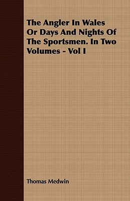 1: The Angler in Wales or Days and Nights of the Sportsmen. in Two Volumes - Vol I, Medwin, Thomas