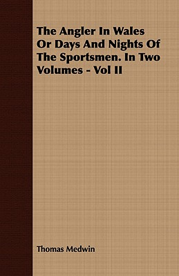 The Angler in Wales or Days and Nights of the Sportsmen. in Two Volumes - Vol II, Medwin, Thomas