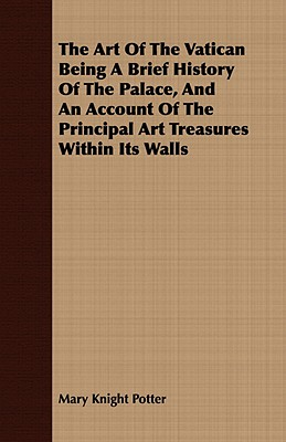 The Art Of The Vatican Being A Brief History Of The Palace, And An Account Of The Principal Art Treasures Within Its Walls, Potter, Mary Knight