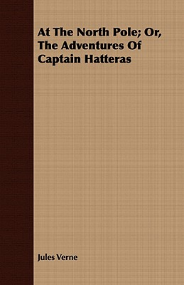 The English at the North Pole; Or, Part I. of the Adventures of Captain Hatteras, Verne, Jules