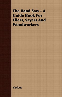 The Band Saw A Guide Book for Filers, Sayers and Woodworkers, Various, .