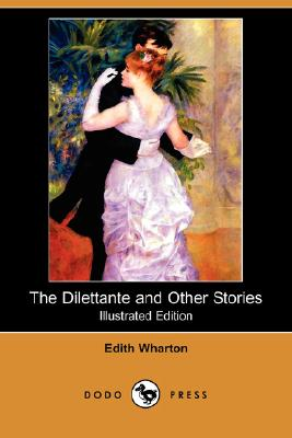 The Dilettante and Other Stories (Illustrated Edition) (Dodo Press), Wharton, Edith