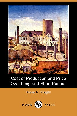 Cost of Production and Price Over Long and Short Periods (Dodo Press), Knight, Frank H.