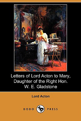 Letters of Lord Acton to Mary, Daughter of the Right Hon. W. E. Gladstone (Dodo Press), Acton, Lord