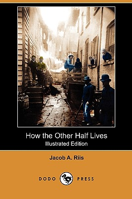 How the Other Half Lives (Illustrated Edition) (Dodo Press), Riis, Jacob A.