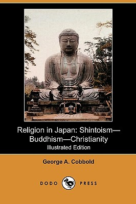 Religion in Japan: Shintoism-Buddhism-Christianity (Illustrated Edition) (Dodo Press), Cobbold, George A.