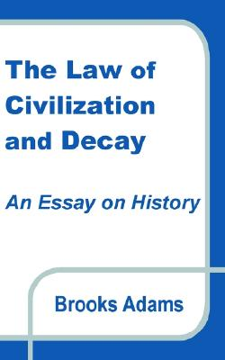 The Law of Civilization and Decay: An Essay on History, Adams, Brooks