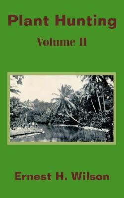 Plant Hunting (Volume II) (v. II), Wilson, Ernest Henry