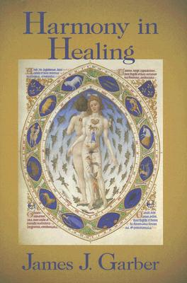 Harmony in Healing: The Theoretical Basis of Ancient and Medieval Medicine, JAMES GARBER