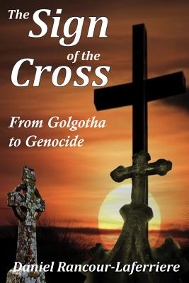 The Sign of the Cross: From Golgotha to Genocide, Daniel Rancour-Laferriere