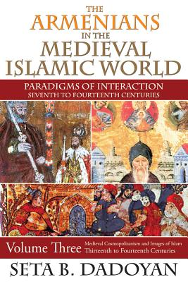 The Armenians in the Medieval Islamic World: Medieval Cosmopolitanism and Images of IslamThirteenth to Fourteenth Centuries, Seta B. Dadoyan