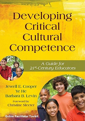 Developing Critical Cultural Competence: A Guide for 21st-Century Educators, Jewell E. Cooper, Ye He, Barbara B. Levin