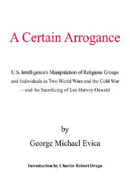 A Certain Arrogance: U.S. Intelligence's Manipulation of Religious Groups and Individuals in Two World Wars and the Cold War -and the Sacrificing of Lee Harvey Oswald, Evica, George Michael