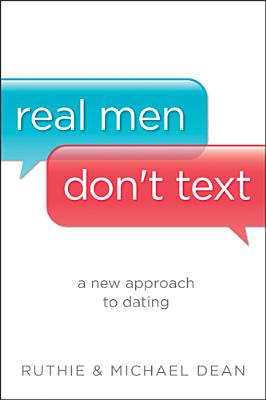 Real Men Don't Text: A New Approach to Dating, Dean, Ruthie; Dean, Michael