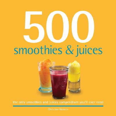 Image for 500 Smoothies & Juices: The Only Smoothie & Juice Compendium You'll Ever Need (500 Series Cookbooks)