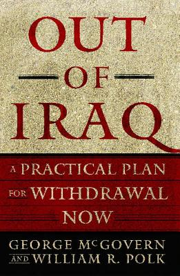 Out of Iraq: A Practical Plan for Withdrawal Now, GEORGE MCGOVERN, WILLIAM R. POLK