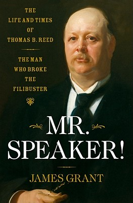 Mr. Speaker!: The Life and Times of Thomas B. Reed The Man Who Broke the Filibuster, Grant, James
