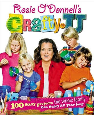 Image for Rosie O'Donnell's Crafty U: 100 Easy Projects the Whole Family Can Enjoy All Year Long