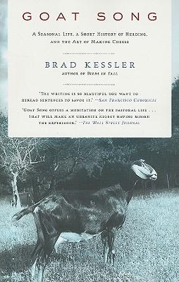 Goat Song: A Seasonal Life, A Short History of Herding, and the Art of Making Cheese, Kessler, Brad