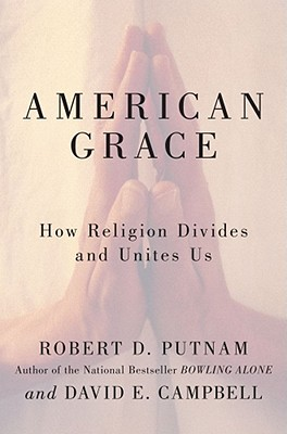 American Grace: How Religion Divides and Unites Us, Robert D. Putnam, David E Campbell